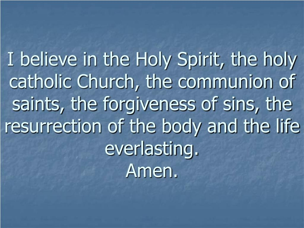 I believe in the Holy Spirit, the holy catholic Church, the communion of saints, the forgiveness of sins, the resurrection of the body and the life everlasting.