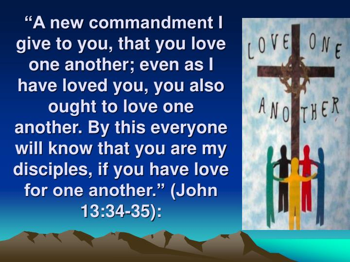 """""""A new commandment I give to you, that you love one another; even as I have loved you, you also ought to love one another. By this everyone will know that you are my disciples, if you have love for one another."""" (John 13:34-35):"""