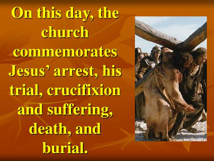 On this day, the church commemorates Jesus' arrest, his trial, crucifixion and suffering, death, and burial.