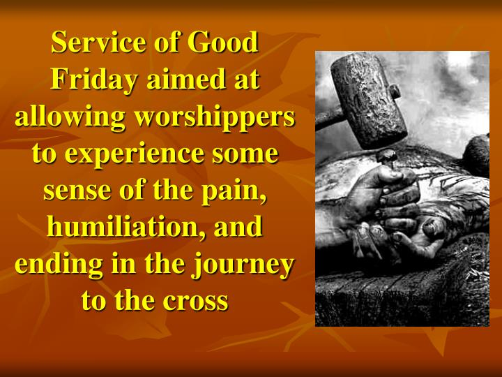 Service of Good Friday aimed at allowing worshippers to experience some sense of the pain, humiliation, and ending in the journey to the cross