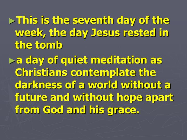 This is the seventh day of the week, the day Jesus rested in the tomb