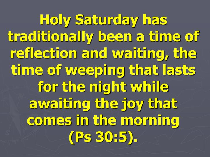 Holy Saturday has traditionally been a time of reflection and waiting, the time of weeping that lasts for the night while awaiting the joy that comes in the morning