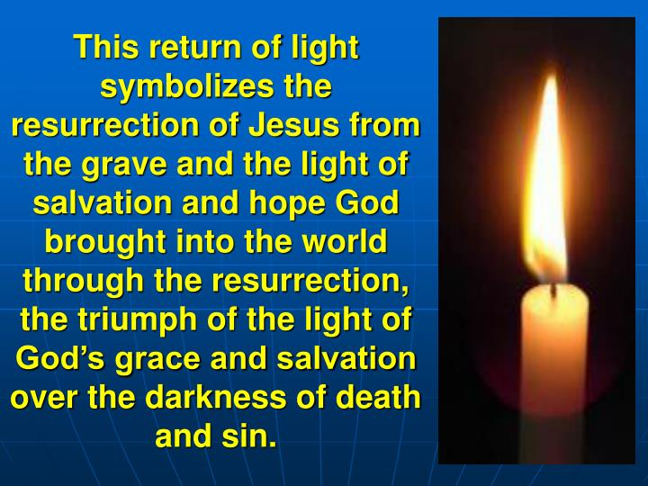 This return of light symbolizes the resurrection of Jesus from the grave and the light of salvation and hope God brought into the world through the resurrection, the triumph of the light of God's grace and salvation over the darkness of death and sin.