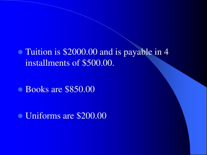 Tuition is $2000.00 and is payable in 4 installments of $500.00.