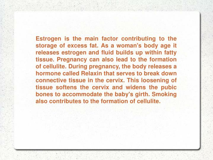 Estrogen is the main factor contributing to the storage of excess fat. As a woman's body age it rele...
