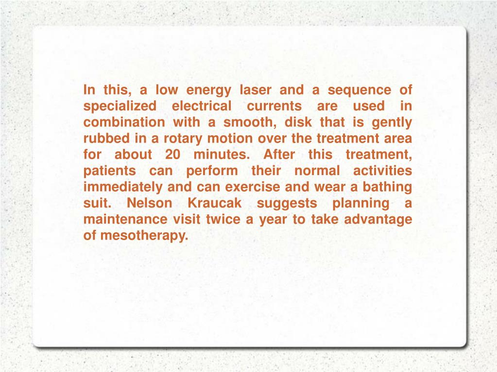 In this, a low energy laser and a sequence of specialized electrical currents are used in combination with a smooth, disk that is gently rubbed in a rotary motion over the treatment area for about 20 minutes. After this treatment, patients can perform their normal activities immediately and can exercise and wear a bathing suit. Nelson Kraucak suggests planning a maintenance visit twice a year to take advantage of mesotherapy.