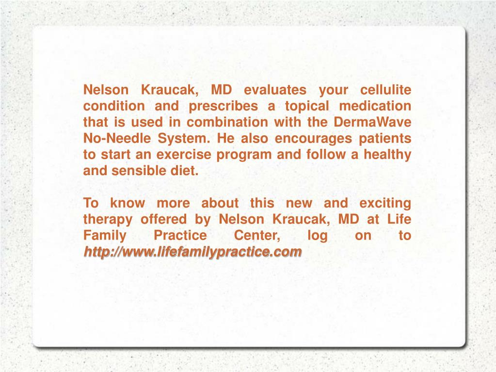 Nelson Kraucak, MD evaluates your cellulite condition and prescribes a topical medication that is used in combination with the DermaWave No-Needle System. He also encourages patients to start an exercise program and follow a healthy and sensible diet.