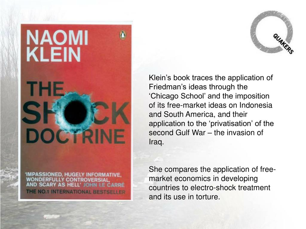 Klein's book traces the application of Friedman's ideas through the 'Chicago School' and the imposition of its free-market ideas on Indonesia and South America, and their application to the 'privatisation' of the second Gulf War – the invasion of Iraq.