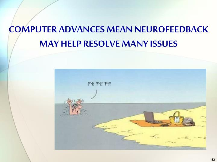 COMPUTER ADVANCES MEAN NEUROFEEDBACK MAY HELP RESOLVE MANY ISSUES