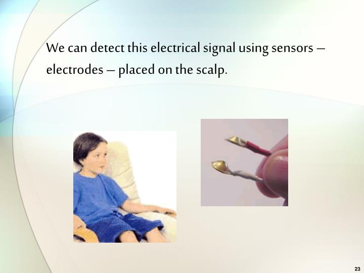 We can detect this electrical signal using sensors – electrodes – placed on the scalp.