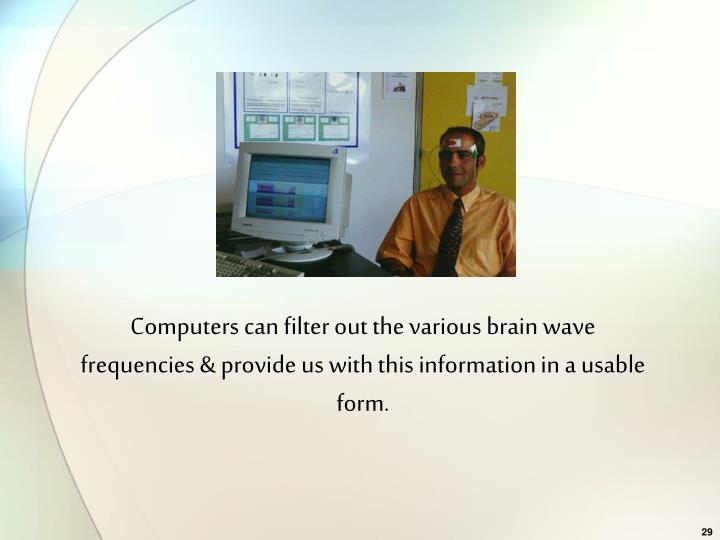 Computers can filter out the various brain wave frequencies & provide us with this information in a usable form.