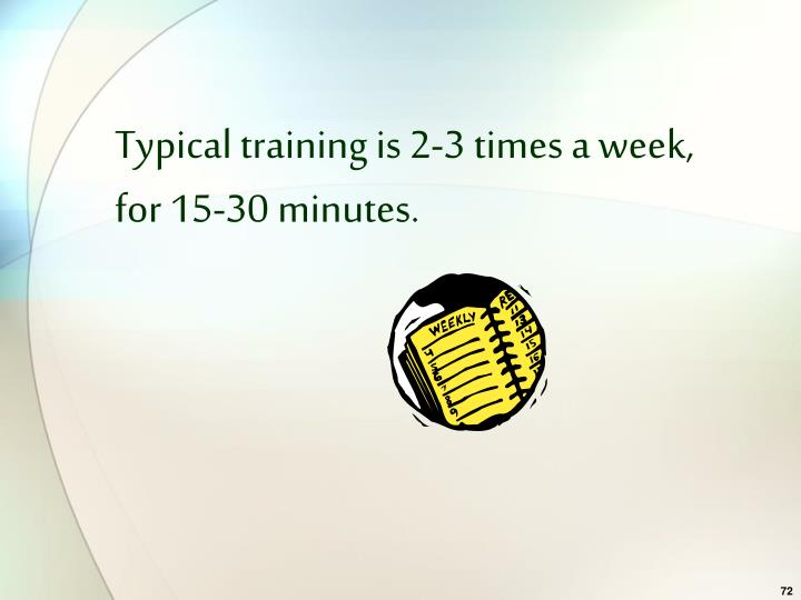 Typical training is 2-3 times a week, for 15-30 minutes.
