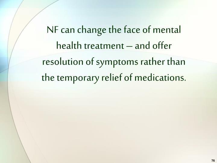NF can change the face of mental health treatment – and offer resolution of symptoms rather than the temporary relief of medications.