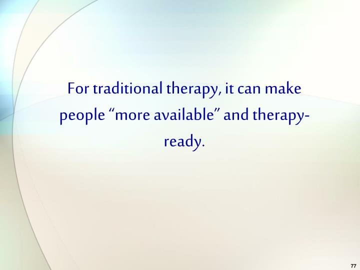 "For traditional therapy, it can make people ""more available"" and therapy-ready."