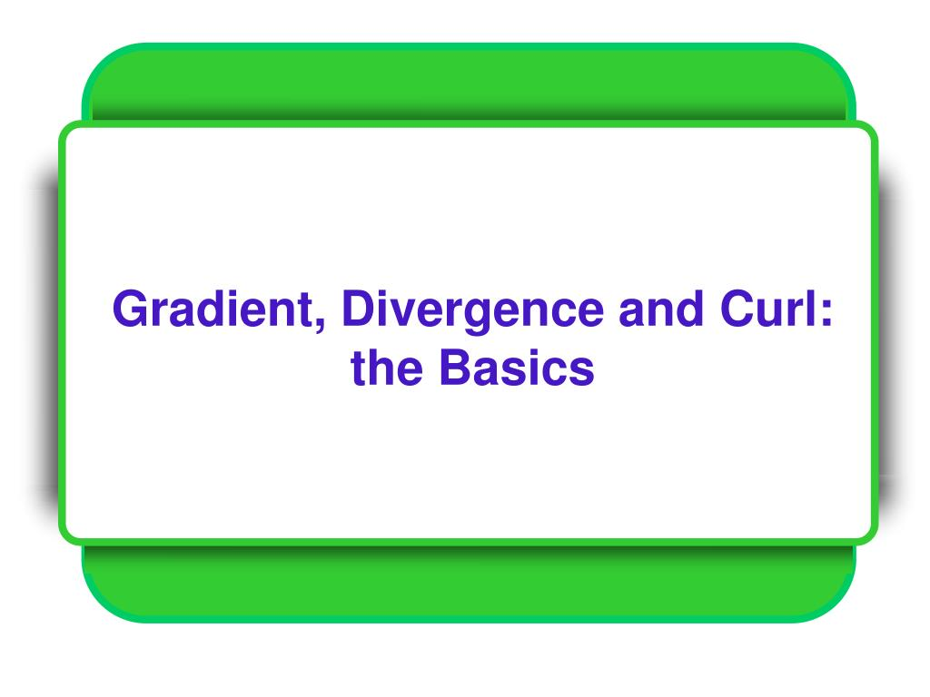 Gradient, Divergence and Curl: the Basics