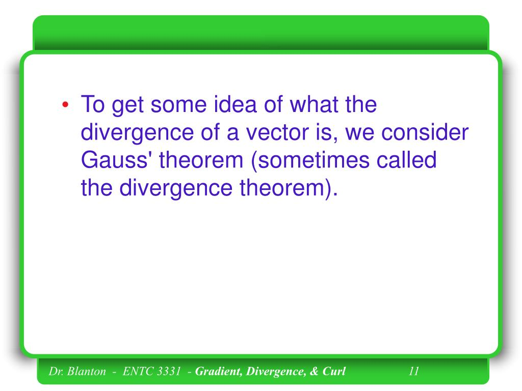 To get some idea of what the divergence of a vector is, we consider Gauss' theorem (sometimes called the divergence theorem).
