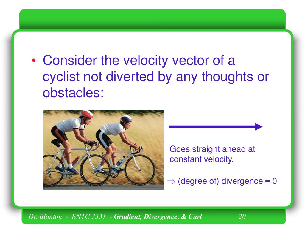 Consider the velocity vector of a cyclist not diverted by any thoughts or obstacles: