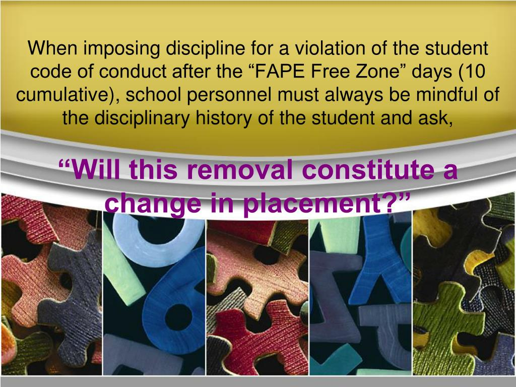 "When imposing discipline for a violation of the student code of conduct after the ""FAPE Free Zone"" days (10 cumulative), school personnel must always be mindful of the disciplinary history of the student and ask,"