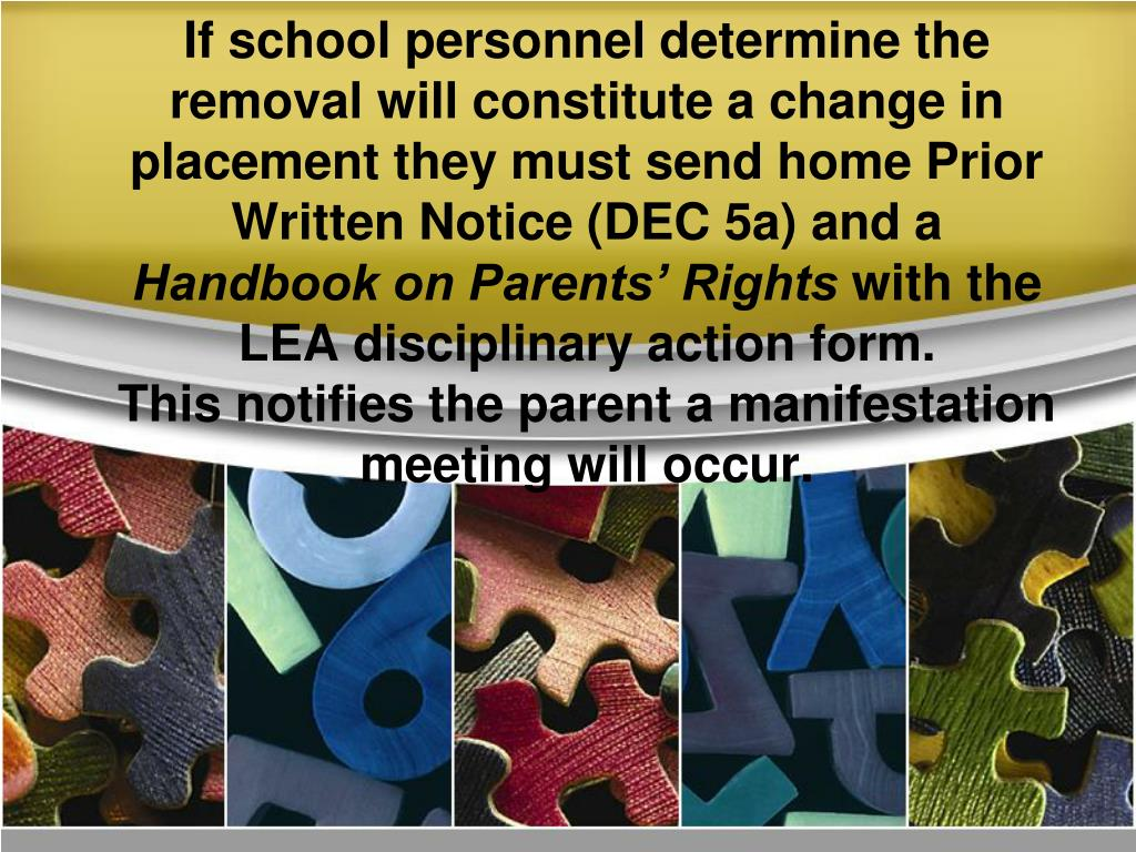 If school personnel determine the removal will constitute a change in placement they must send home Prior Written Notice (DEC 5a) and a