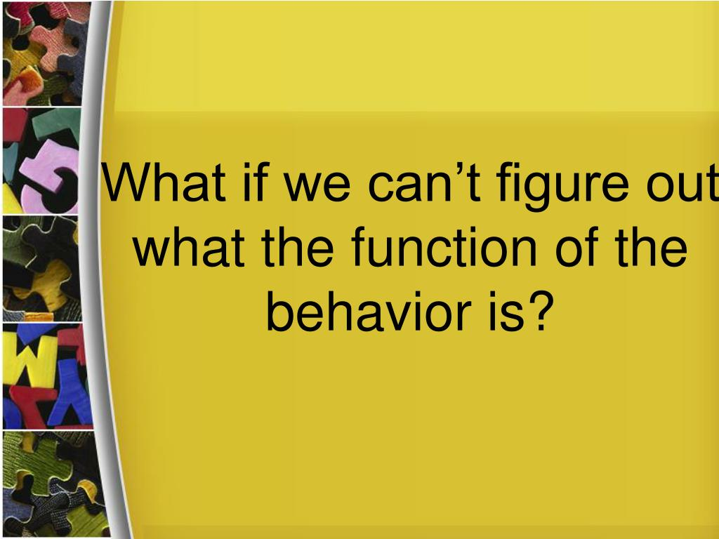 What if we can't figure out what the function of the behavior is?