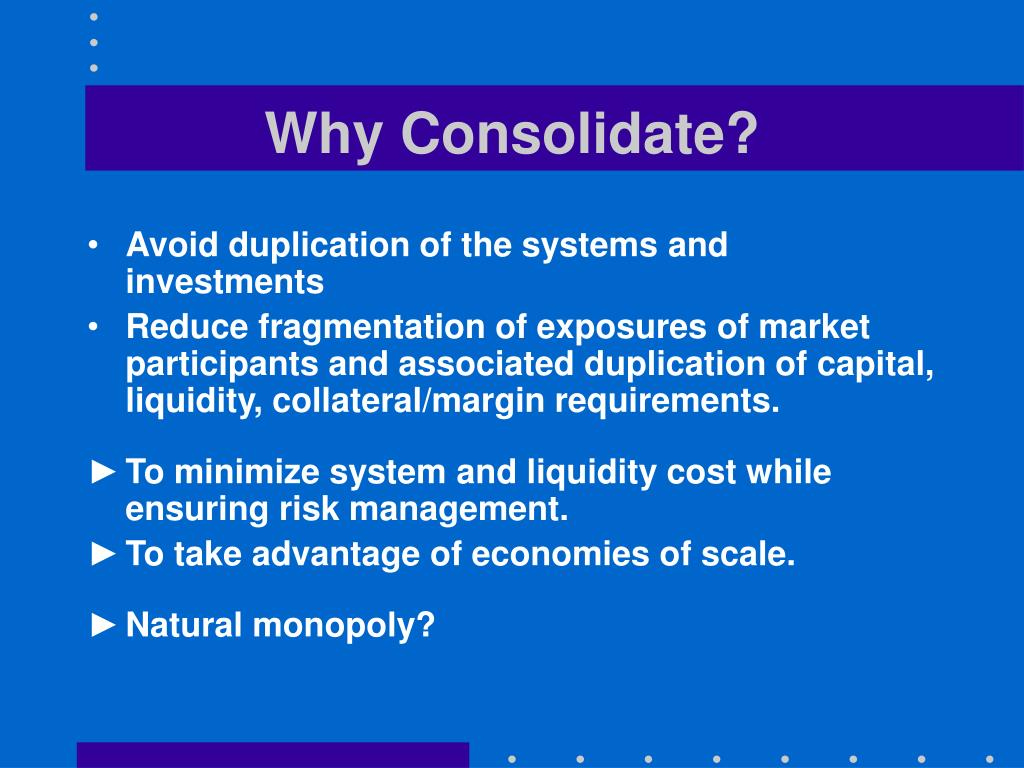 Why Consolidate?