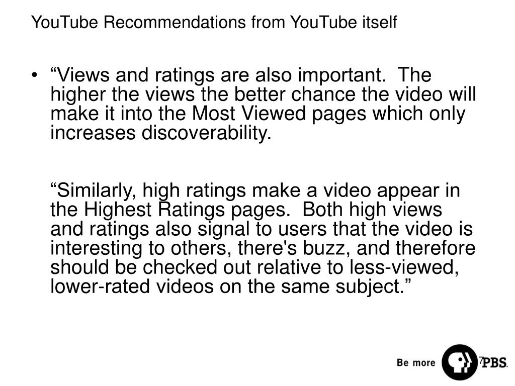 """""""Views and ratings are also important. The higher the views the better chance the video will make it into the Most Viewed pages which only increases discoverability."""