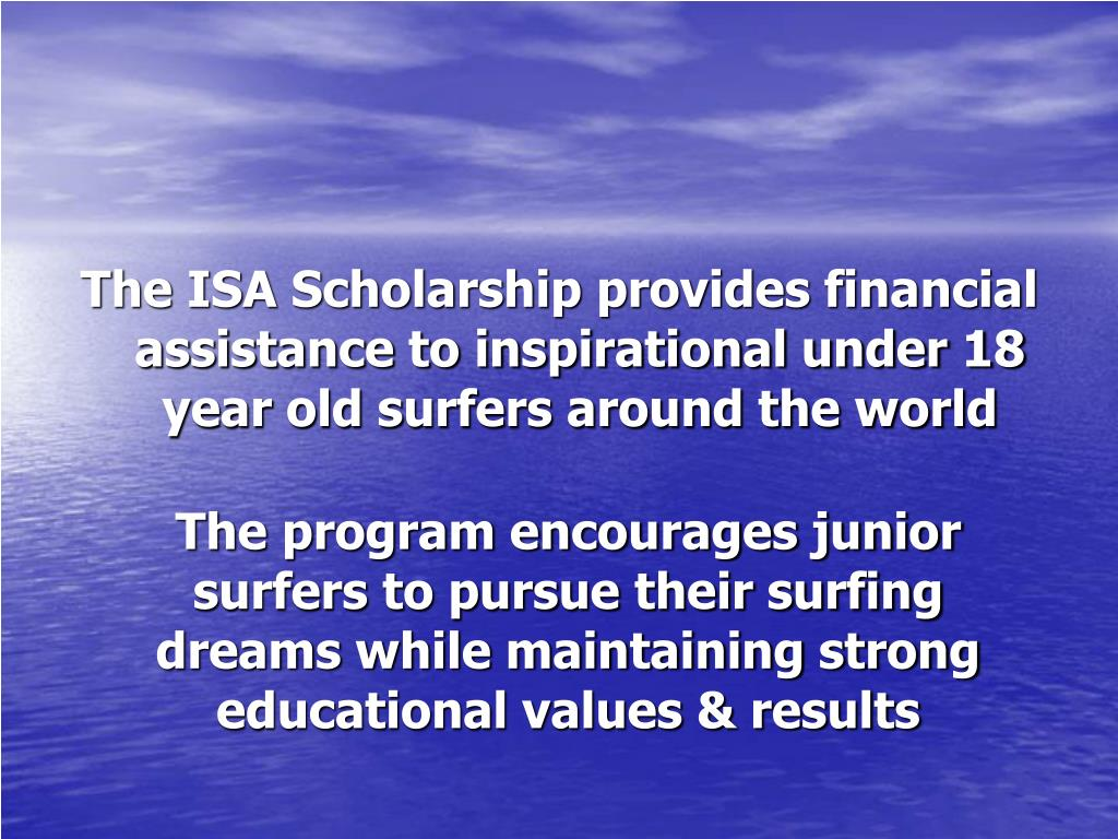 The ISA Scholarship provides financial assistance to inspirational under 18 year old surfers around the world