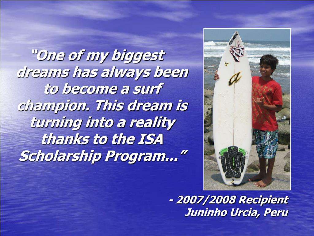 """""""One of my biggest dreams has always been to become a surf champion. This dream is turning into a reality thanks to the ISA Scholarship Program..."""""""
