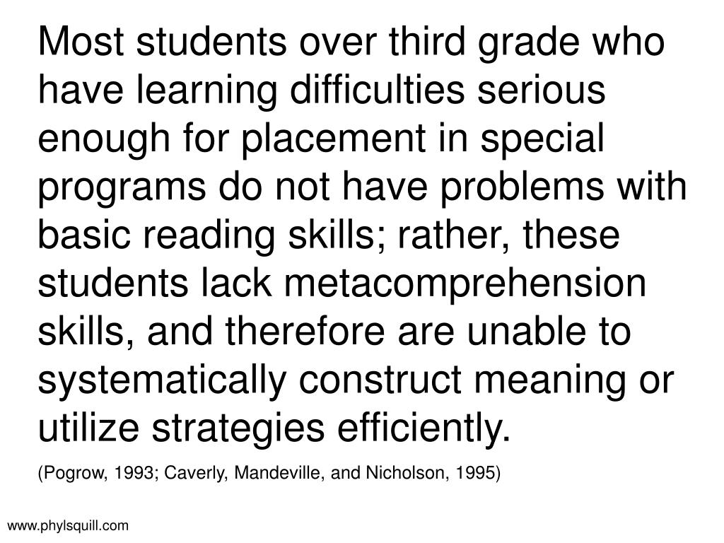 Most students over third grade who have learning difficulties serious enough for placement in special programs do not have problems with basic reading skills; rather, these students lack metacomprehension skills, and therefore are unable to systematically construct meaning or utilize strategies efficiently.