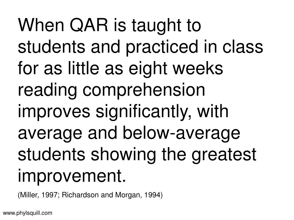 When QAR is taught to students and practiced in class for as little as eight weeks reading comprehension improves significantly, with average and below-average students showing the greatest improvement.