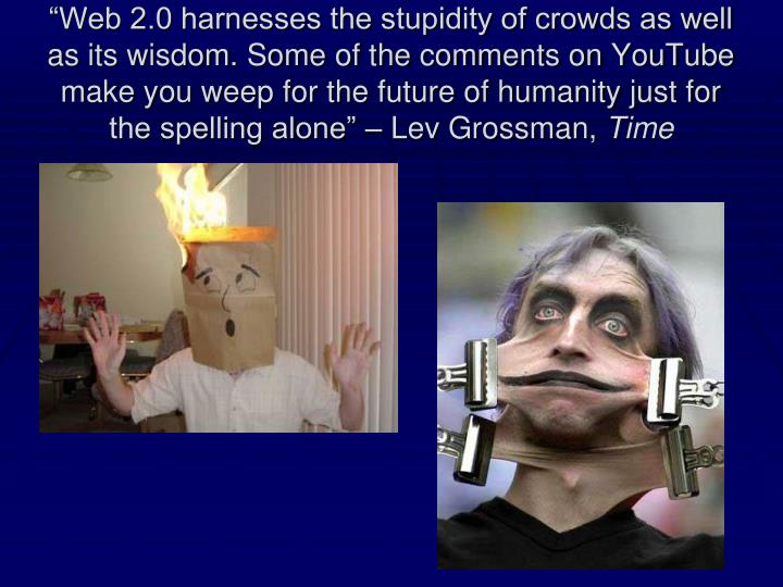 """""""Web 2.0 harnesses the stupidity of crowds as well as its wisdom. Some of the comments on YouTube make you weep for the future of humanity just for the spelling alone"""" – Lev Grossman,"""
