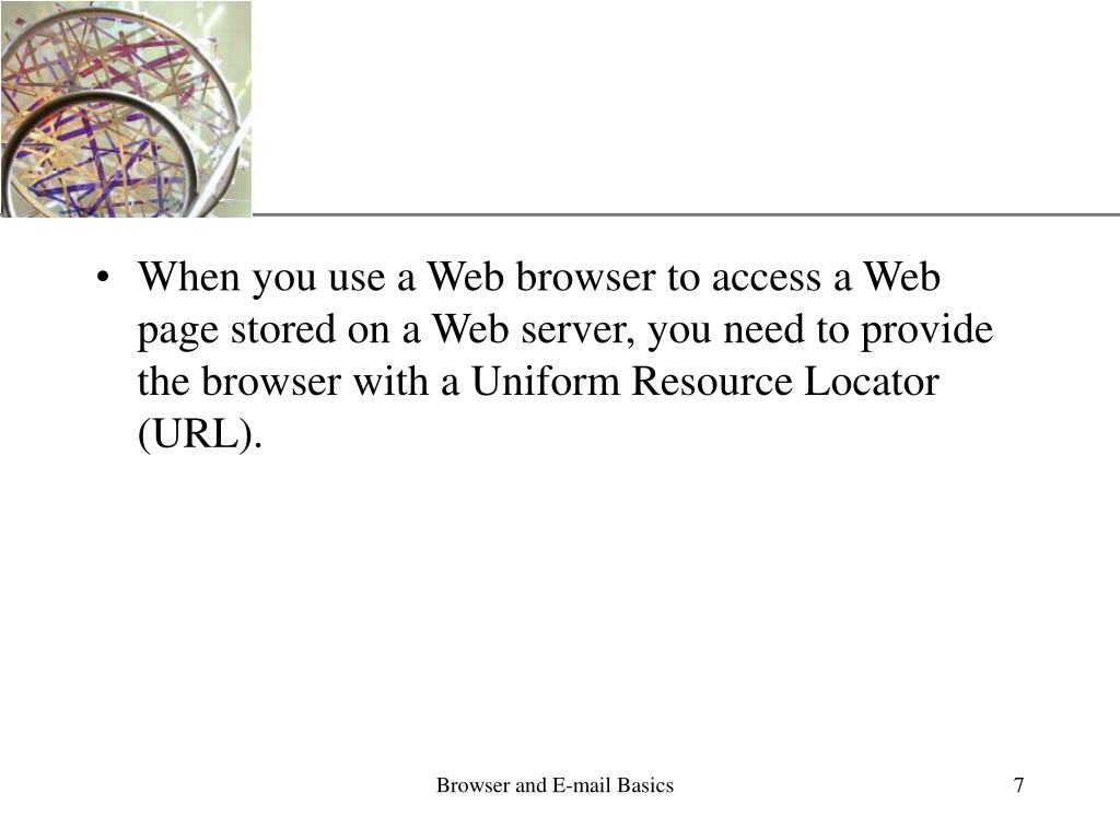 When you use a Web browser to access a Web page stored on a Web server, you need to provide the browser with a Uniform Resource Locator (URL).