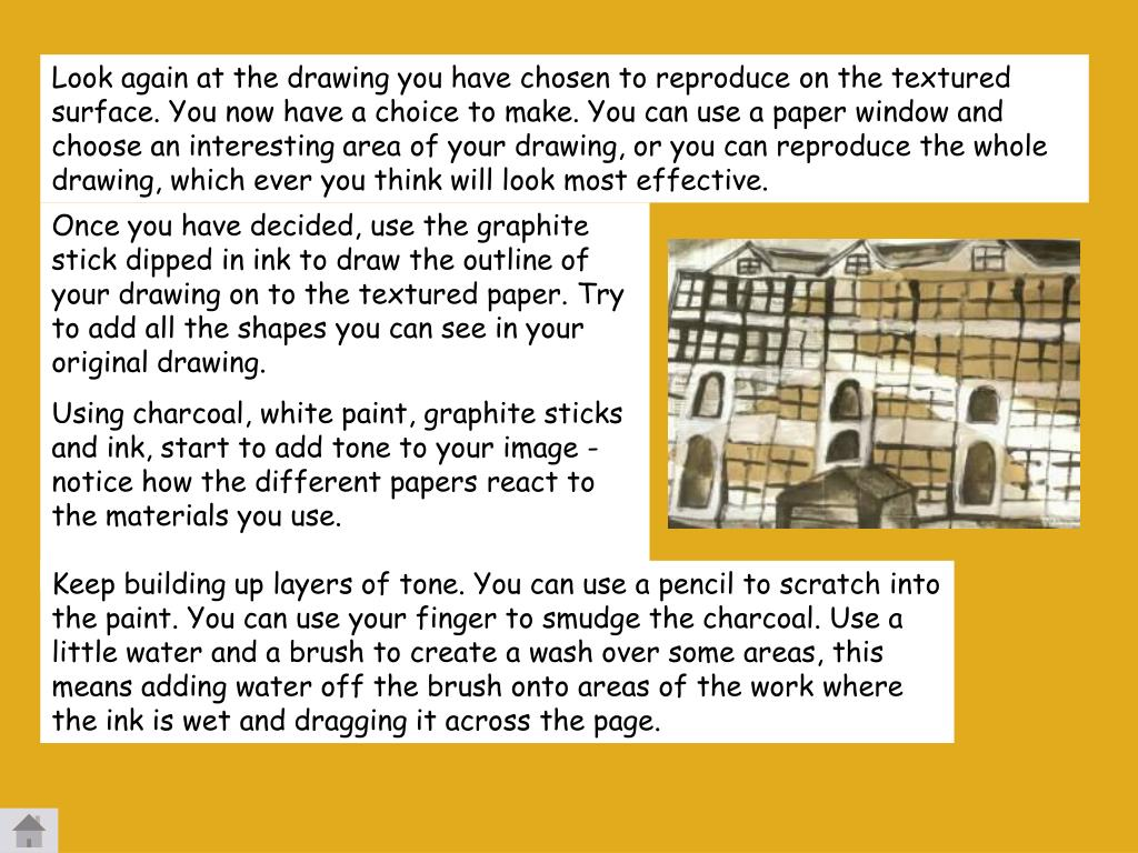 Look again at the drawing you have chosen to reproduce on the textured surface. You now have a choice to make. You can use a paper window and choose an interesting area of your drawing, or you can reproduce the whole drawing, which ever you think will look most effective.