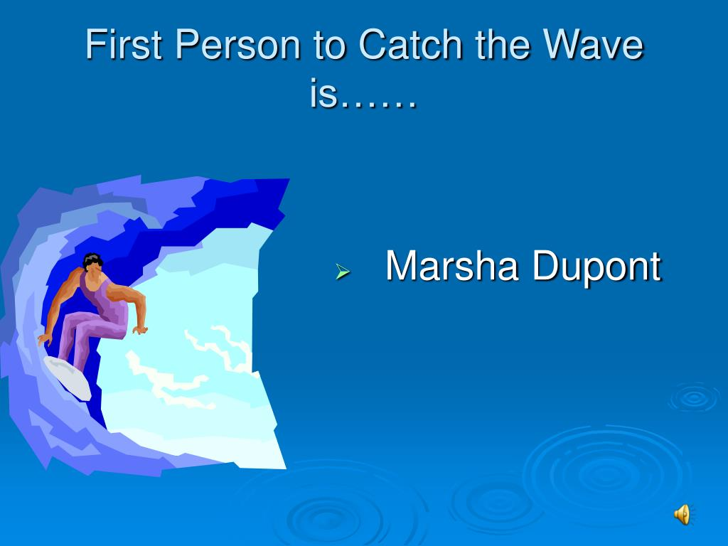 First Person to Catch the Wave is……