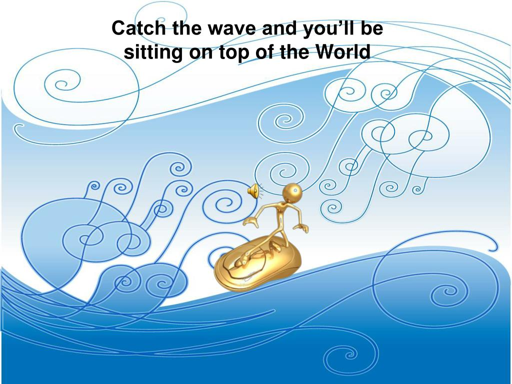 Catch the wave and you'll be sitting on top of the World