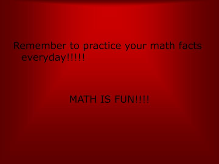 Remember to practice your math facts everyday!!!!!
