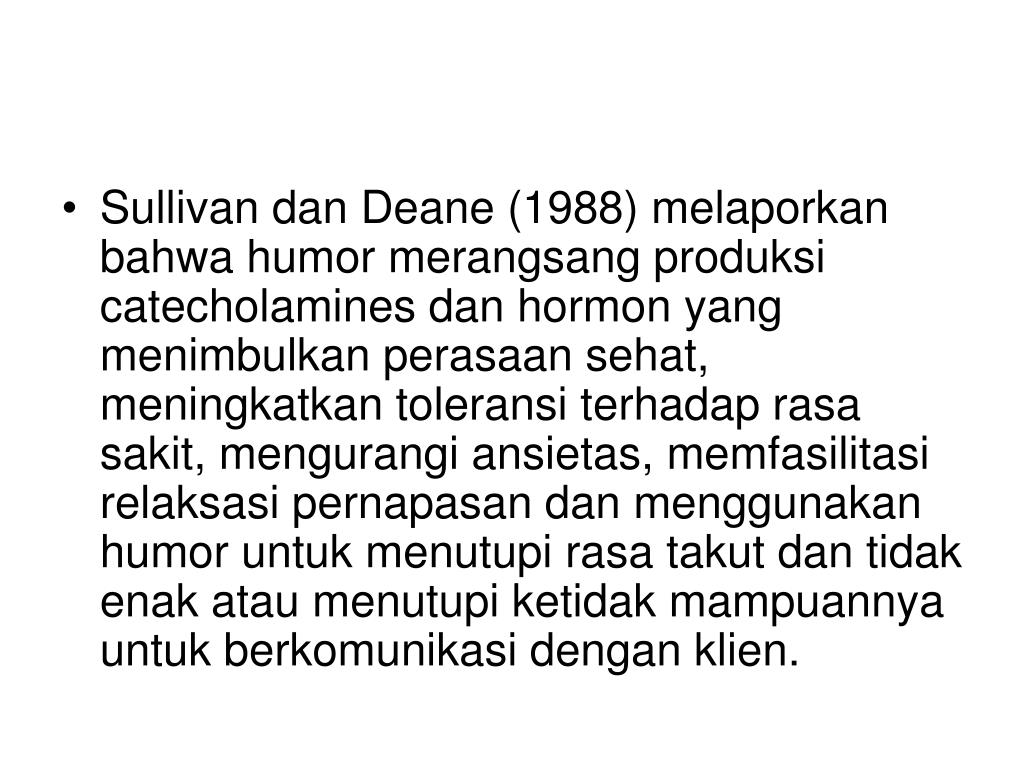 Sullivan dan Deane (1988) melaporkan bahwa humor merangsang produksi catecholamines dan hormon yang menimbulkan perasaan sehat, meningkatkan toleransi terhadap rasa sakit, mengurangi ansietas, memfasilitasi relaksasi pernapasan dan menggunakan humor untuk menutupi rasa takut dan tidak enak atau menutupi ketidak mampuannya untuk berkomunikasi dengan klien.