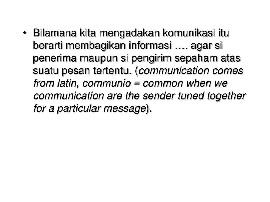 Bilamana kita mengadakan komunikasi itu berarti membagikan informasi …. agar si penerima maupun si pengirim sepaham atas suatu pesan tertentu. (
