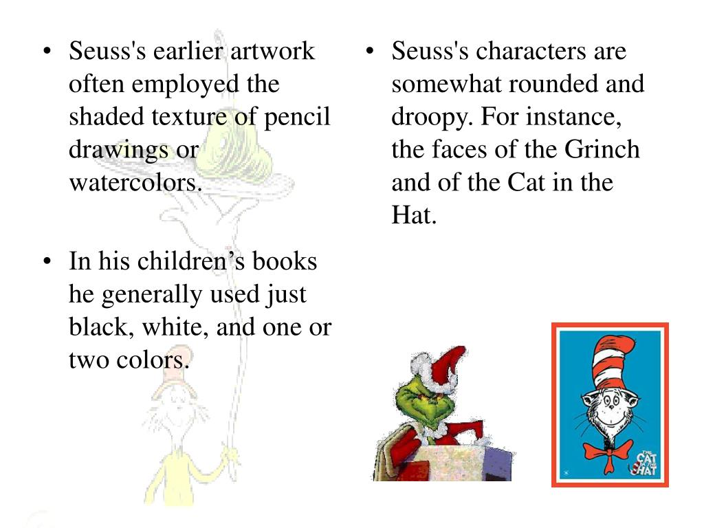 Seuss's characters are somewhat rounded and droopy. For instance, the faces of the Grinch and of the Cat in the Hat.