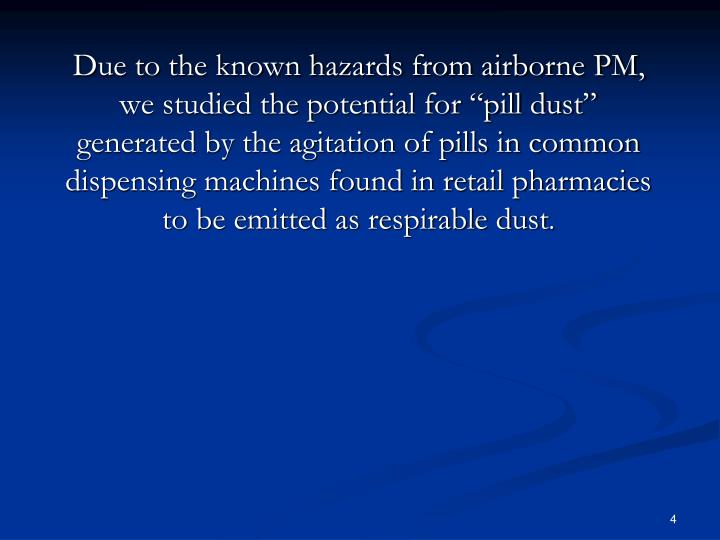 "Due to the known hazards from airborne PM, we studied the potential for ""pill dust"" generated by the agitation of pills in common dispensing machines found in retail pharmacies to be emitted as respirable dust"