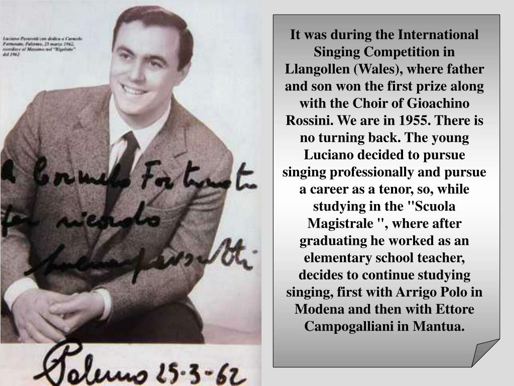 "It was during the International Singing Competition in Llangollen (Wales), where father and son won the first prize along with the Choir of Gioachino Rossini. We are in 1955. There is no turning back. The young Luciano decided to pursue singing professionally and pursue a career as a tenor, so, while studying in the ""Scuola Magistrale "", where after graduating he worked as an elementary school teacher, decides to continue studying singing, first with Arrigo Polo in Modena and then with Ettore Campogalliani in Mantua."