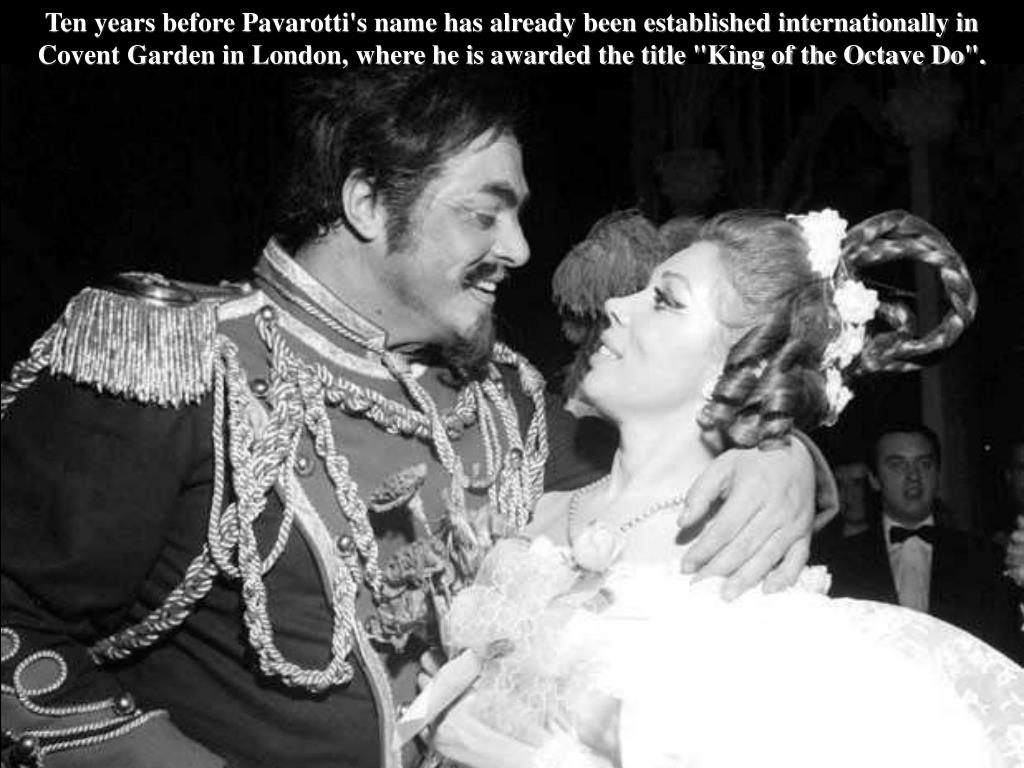 "Ten years before Pavarotti's name has already been established internationally in Covent Garden in London, where he is awarded the title ""King of the Octave Do""."