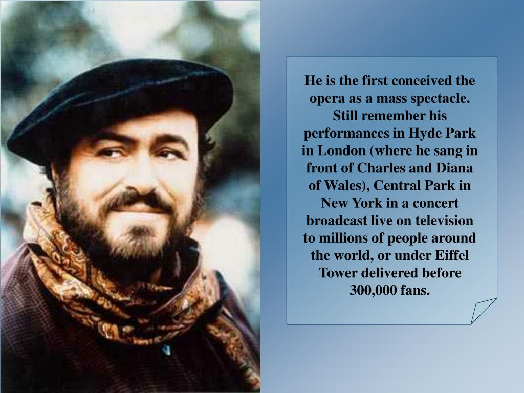 He is the first conceived the opera as a mass spectacle. Still remember his performances in Hyde Park in London (where he sang in front of Charles and Diana of Wales), Central Park in New York in a concert broadcast live on television to millions of people around the world, or under Eiffel Tower delivered before 300,000 fans.