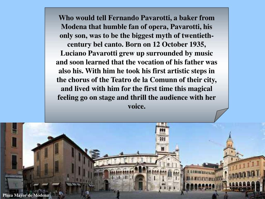 Who would tell Fernando Pavarotti, a baker from Modena that humble fan of opera, Pavarotti, his only son, was to be the biggest myth of twentieth-century bel canto. Born on 12 October 1935, Luciano Pavarotti grew up surrounded by music and soon learned that the vocation of his father was also his. With him he took his first artistic steps in the chorus of the Teatro de la Comunn of their city, and lived with him for the first time this magical feeling go on stage and thrill the audience with her voice.