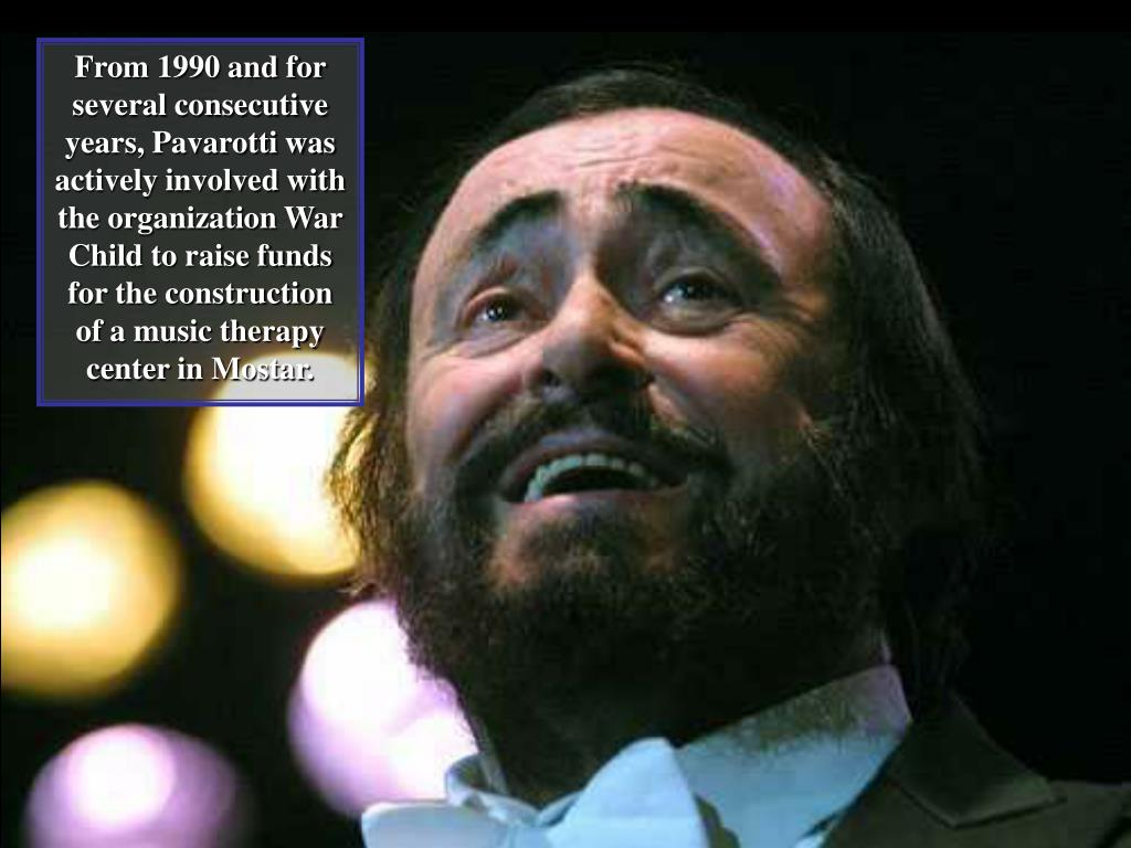 From 1990 and for several consecutive years, Pavarotti was actively involved with the organization War Child to raise funds for the construction of a music therapy center in