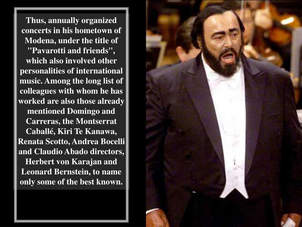 "Thus, annually organized concerts in his hometown of Modena, under the title of ""Pavarotti and friends"", which also involved other personalities of international music. Among the long list of colleagues with whom he has worked are also those already mentioned Domingo and Carreras, the Montserrat"