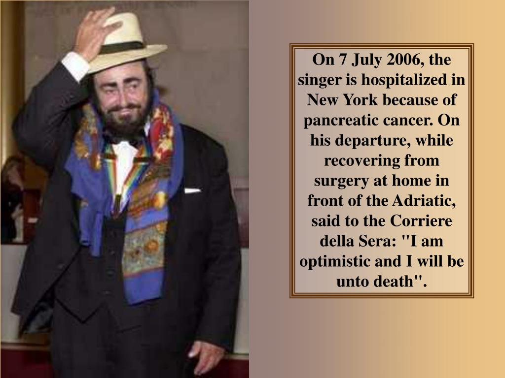 "On 7 July 2006, the singer is hospitalized in New York because of pancreatic cancer. On his departure, while recovering from surgery at home in front of the Adriatic, said to the Corriere della Sera: ""I am optimistic and I will be unto death""."