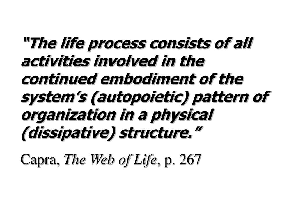 """The life process consists of all activities involved in the continued embodiment of the system's (autopoietic) pattern of organization in a physical (dissipative) structure."""