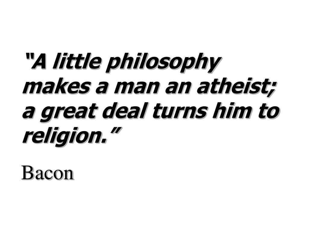"""A little philosophy makes a man an atheist; a great deal turns him to religion."""