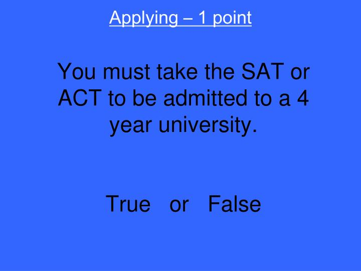 You must take the sat or act to be admitted to a 4 year university true or false